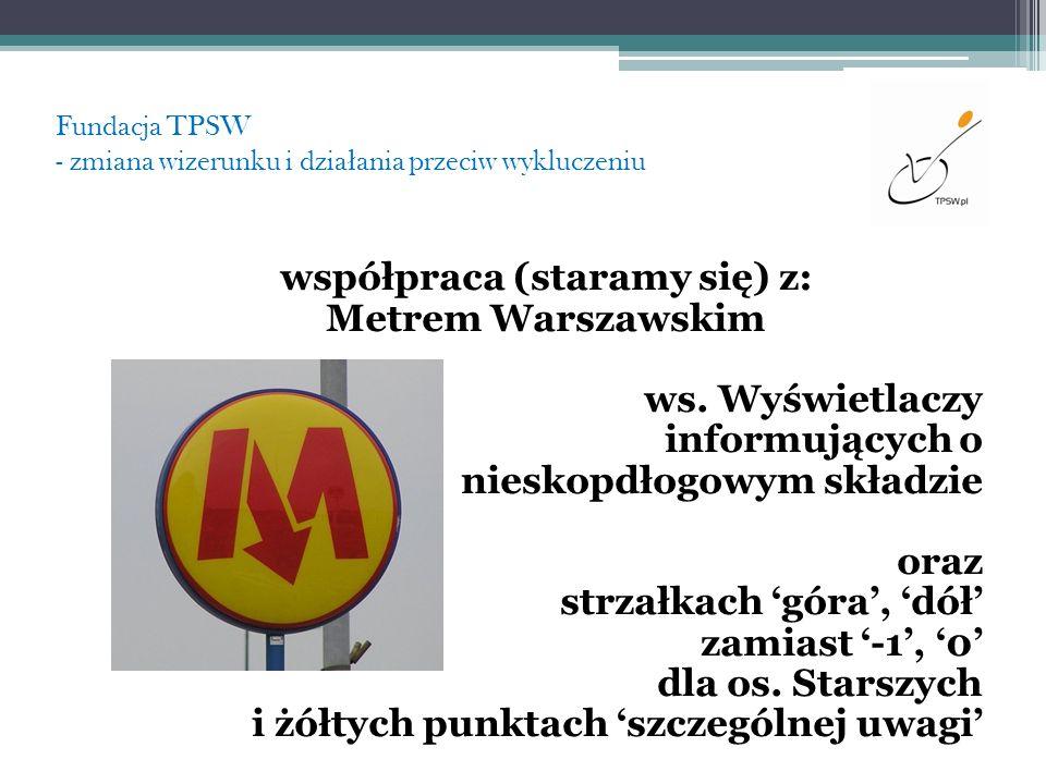 Fundacja TPSW - zmiana wizerunku i dzia ł ania przeciw wykluczeniu współpraca (staramy się) z: Metrem Warszawskim ws. Wyświetlaczy informujących o nie