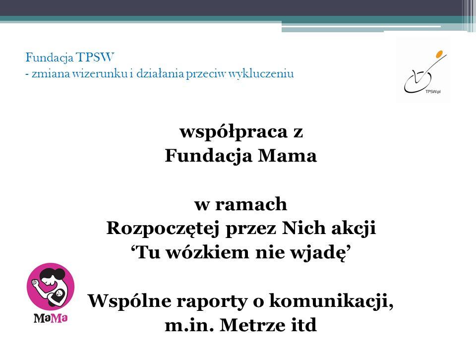 Fundacja TPSW - zmiana wizerunku i dzia ł ania przeciw wykluczeniu współpraca z Fundacja Mama w ramach Rozpoczętej przez Nich akcji Tu wózkiem nie wja
