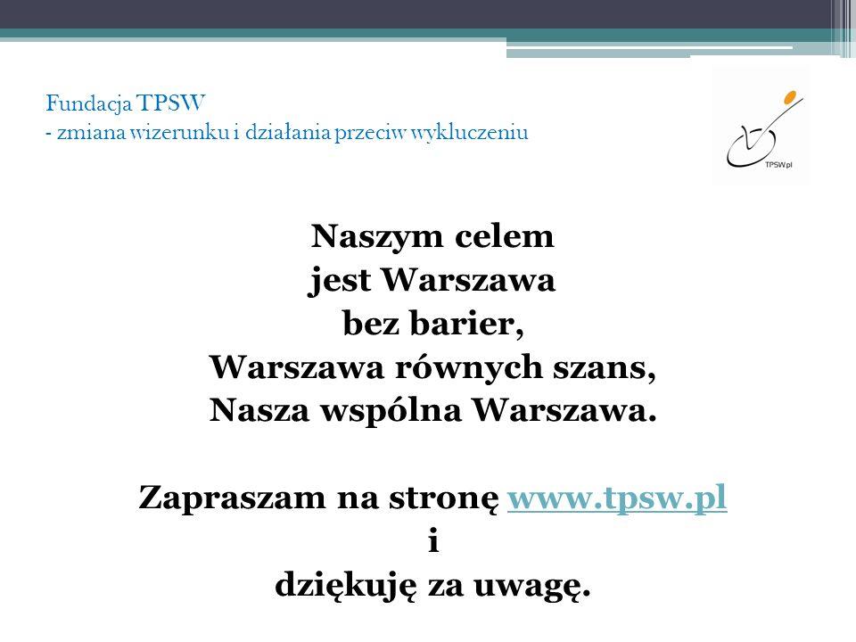 Fundacja TPSW - zmiana wizerunku i dzia ł ania przeciw wykluczeniu Naszym celem jest Warszawa bez barier, Warszawa równych szans, Nasza wspólna Warsza