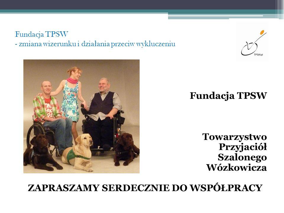 Fundacja TPSW - zmiana wizerunku i dzia ł ania przeciw wykluczeniu Fundacja TPSW Towarzystwo Przyjaciół Szalonego Wózkowicza ZAPRASZAMY SERDECZNIE DO