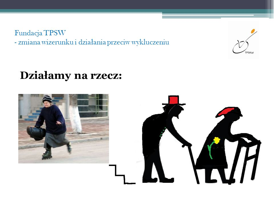 Fundacja TPSW - zmiana wizerunku i dzia ł ania przeciw wykluczeniu Naszym celem jest Warszawa bez barier, Warszawa równych szans, Nasza wspólna Warszawa.