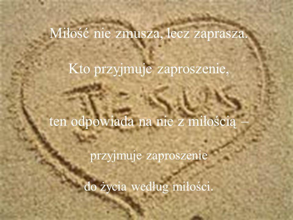 Miłość nie zmusza, lecz zaprasza. Kto przyjmuje zaproszenie, ten odpowiada na nie z miłością – przyjmuje zaproszenie do życia według miłości.