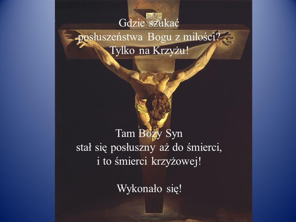 Gdzie szukać posłuszeństwa Bogu z miłości? Tylko na Krzyżu! Tam Boży Syn stał się posłuszny aż do śmierci, i to śmierci krzyżowej! Wykonało się!