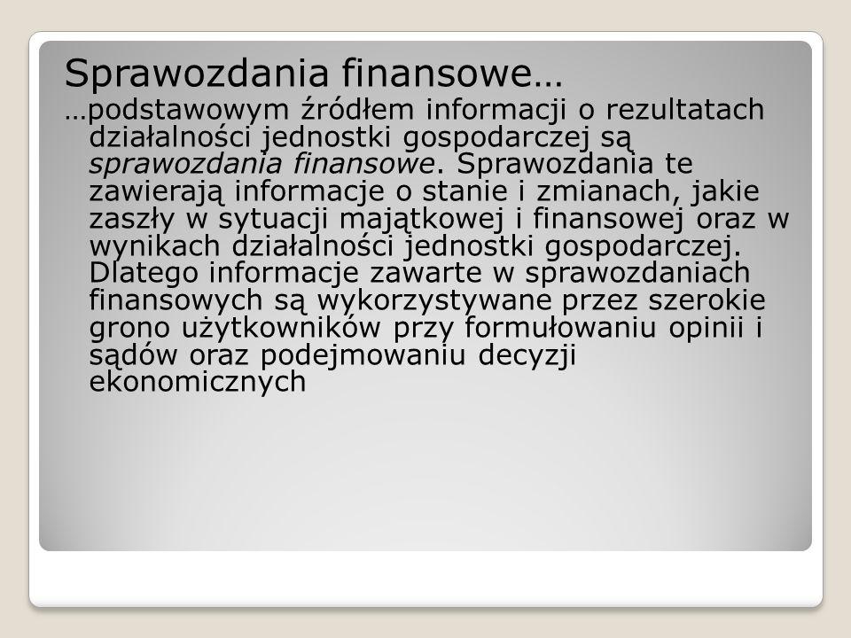 Sprawozdania finansowe… …podstawowym źródłem informacji o rezultatach działalności jednostki gospodarczej są sprawozdania finansowe. Sprawozdania te z