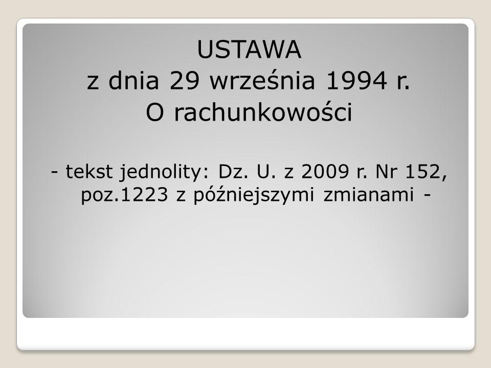 USTAWA z dnia 29 września 1994 r. O rachunkowości - tekst jednolity: Dz. U. z 2009 r. Nr 152, poz.1223 z późniejszymi zmianami -