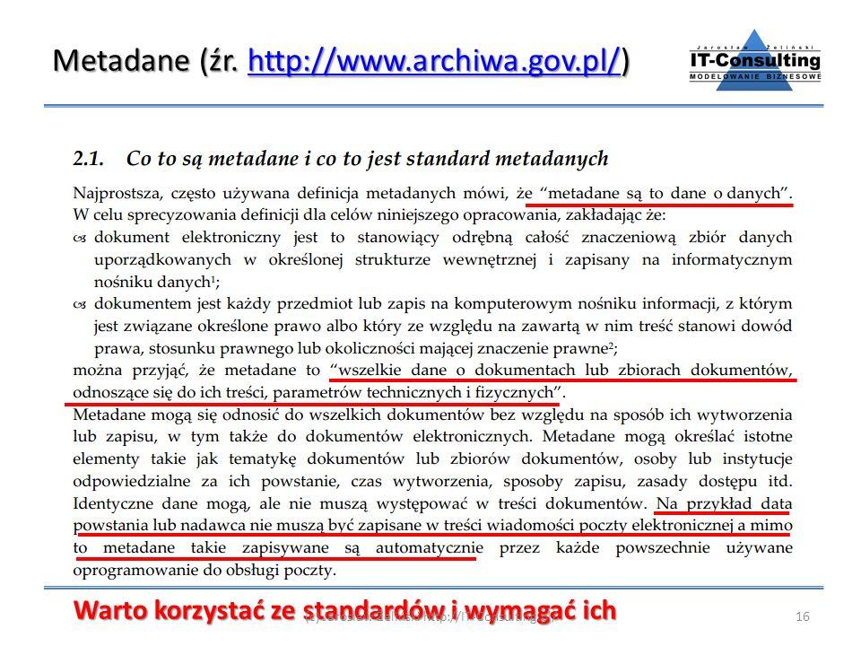 Metadane (źr. http://www.archiwa.gov.pl/) http://www.archiwa.gov.pl/ Warto korzystać ze standardów i wymagać ich 16(c) Jarosław Żeliński http://IT-Con