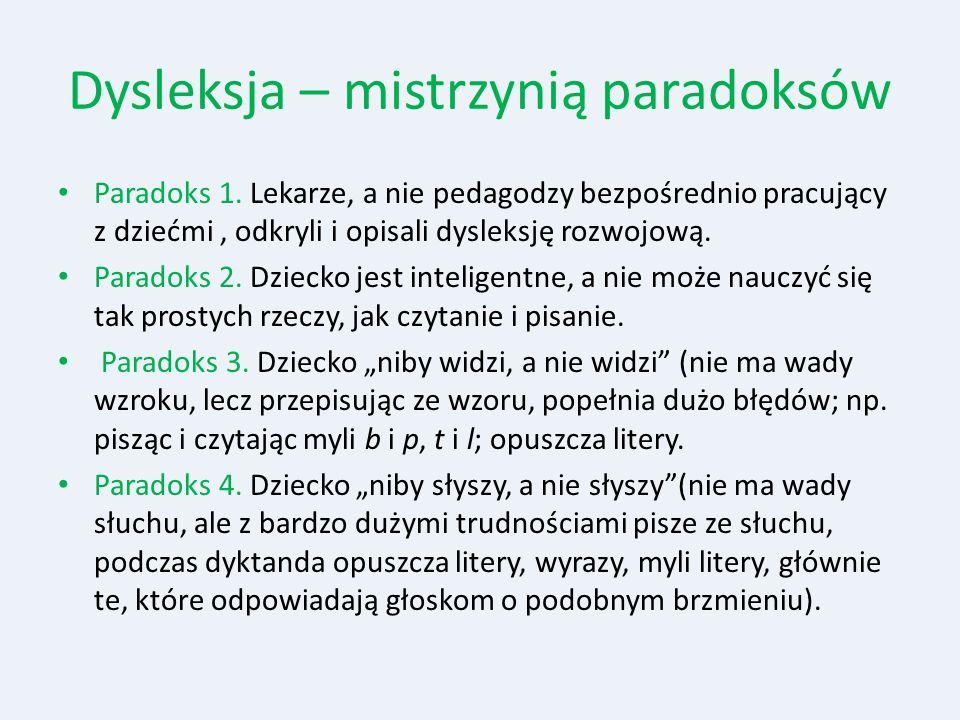 Dysleksja – mistrzynią paradoksów Paradoks 1. Lekarze, a nie pedagodzy bezpośrednio pracujący z dziećmi, odkryli i opisali dysleksję rozwojową. Parado