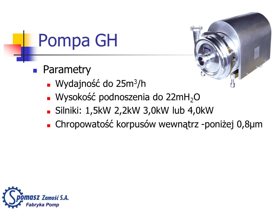 Pompa GH Parametry Wydajność do 25m 3 /h Wysokość podnoszenia do 22mH 2 O Silniki: 1,5kW 2,2kW 3,0kW lub 4,0kW Chropowatość korpusów wewnątrz -poniżej 0,8µm