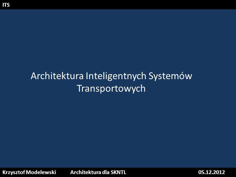 Krzysztof ModelewskiArchitektura dla SKNTL05.12.2012 ITS Architektura Inteligentnych Systemów Transportowych