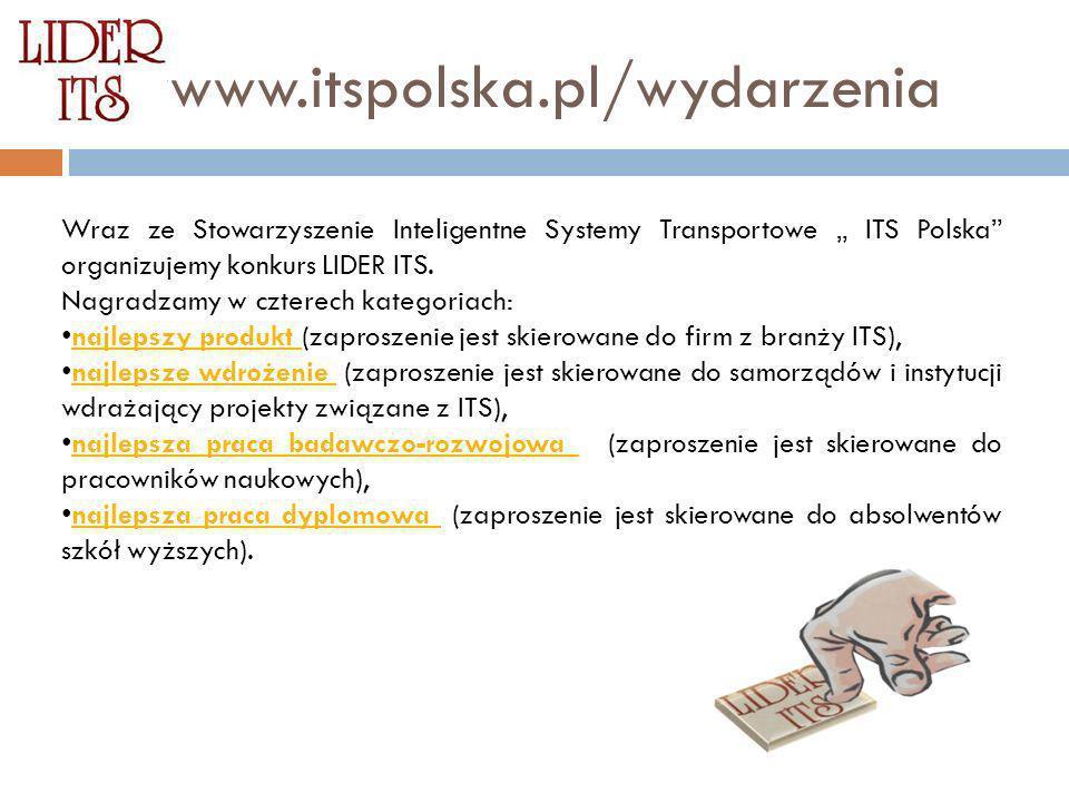 wwwww.itspolska.pl/wydarzenia Wraz ze Stowarzyszenie Inteligentne Systemy Transportowe ITS Polska organizujemy konkurs LIDER ITS. Nagradzamy w czterec