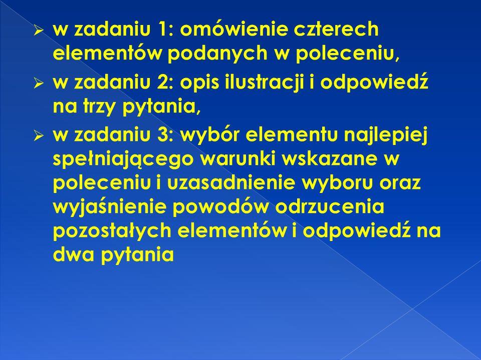 w zadaniu 1: omówienie czterech elementów podanych w poleceniu, w zadaniu 2: opis ilustracji i odpowiedź na trzy pytania, w zadaniu 3: wybór elementu