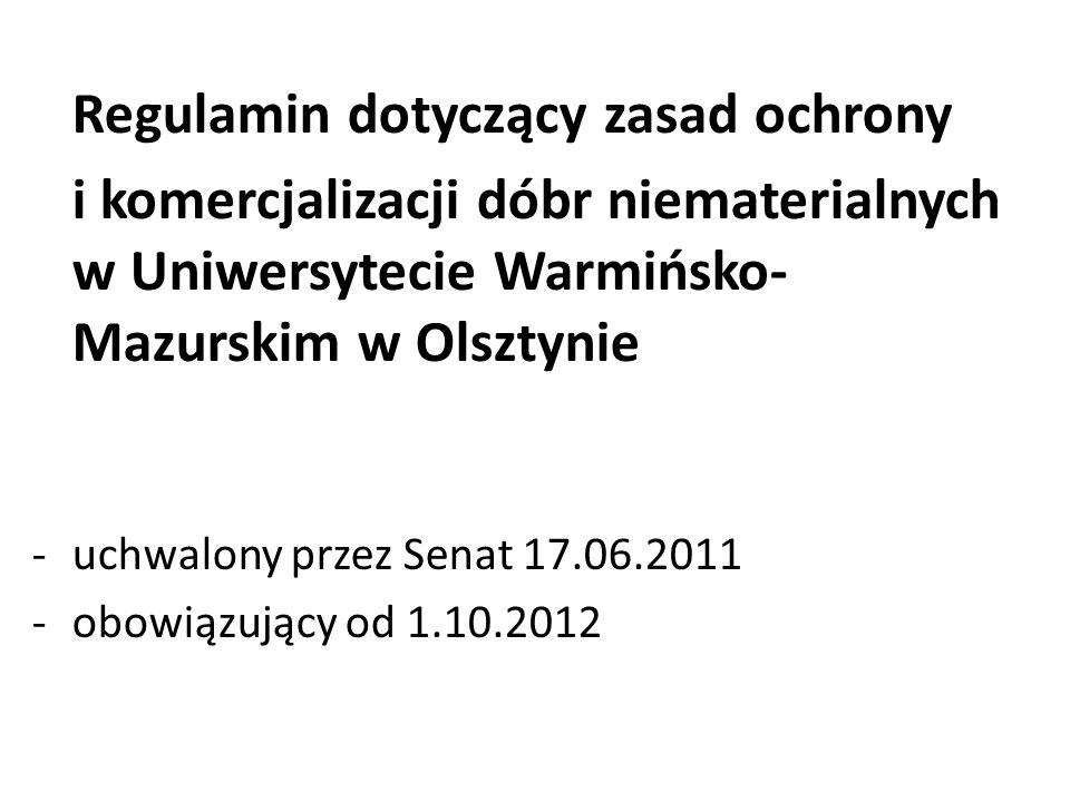 Regulamin dotyczący zasad ochrony i komercjalizacji dóbr niematerialnych w Uniwersytecie Warmińsko- Mazurskim w Olsztynie -uchwalony przez Senat 17.06.2011 -obowiązujący od 1.10.2012