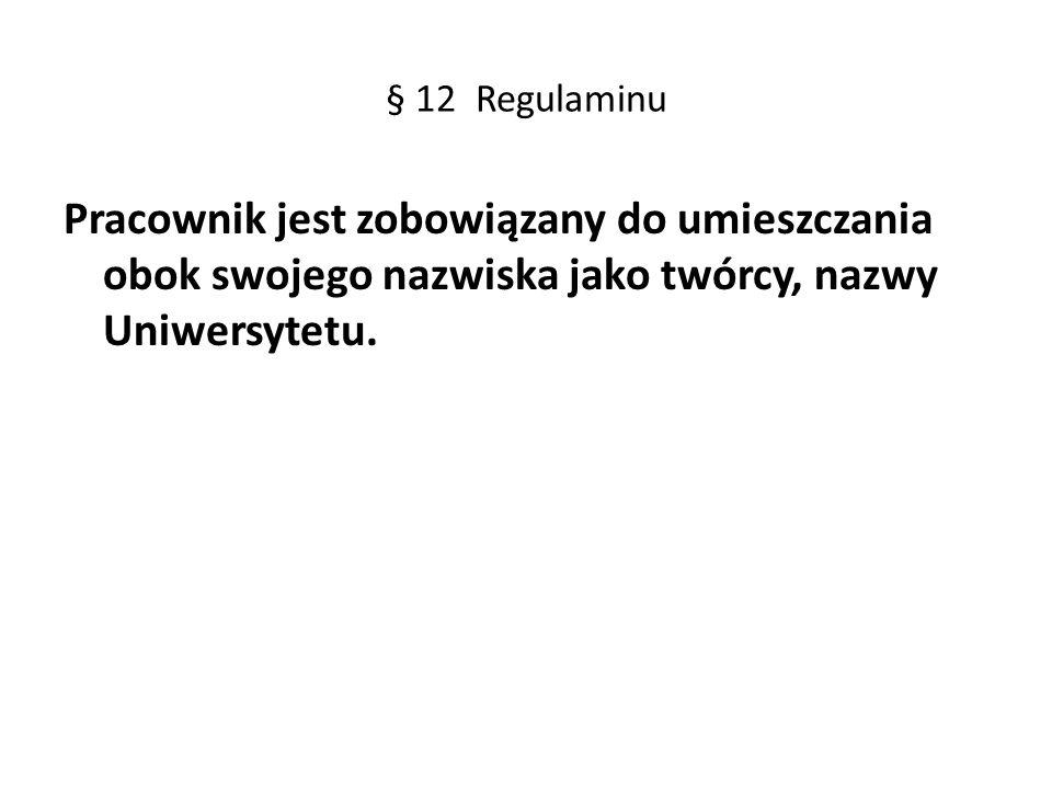 § 12 Regulaminu Pracownik jest zobowiązany do umieszczania obok swojego nazwiska jako twórcy, nazwy Uniwersytetu.