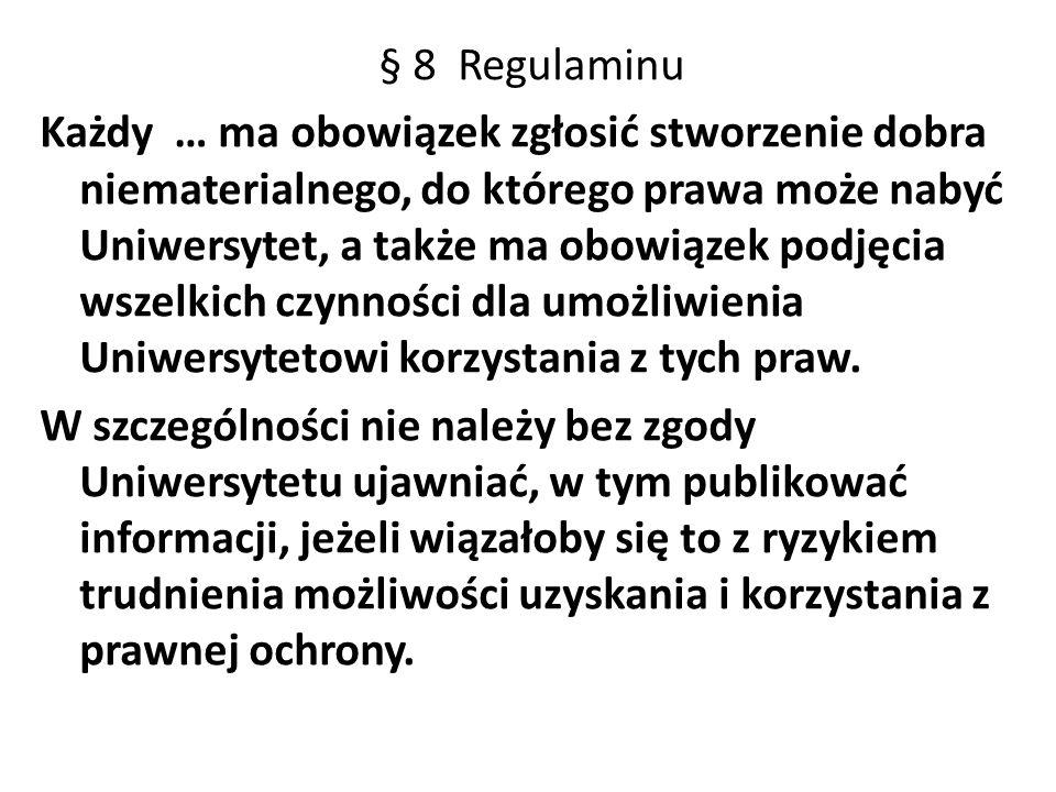 § 8 Regulaminu Każdy … ma obowiązek zgłosić stworzenie dobra niematerialnego, do którego prawa może nabyć Uniwersytet, a także ma obowiązek podjęcia wszelkich czynności dla umożliwienia Uniwersytetowi korzystania z tych praw.