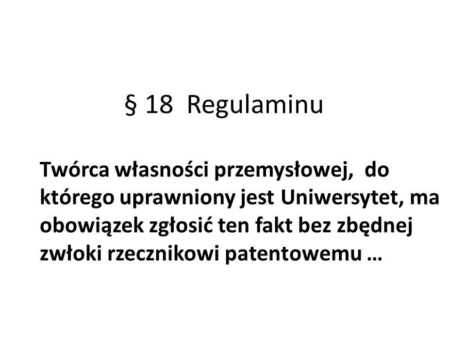 § 18 Regulaminu Twórca własności przemysłowej, do którego uprawniony jest Uniwersytet, ma obowiązek zgłosić ten fakt bez zbędnej zwłoki rzecznikowi pa