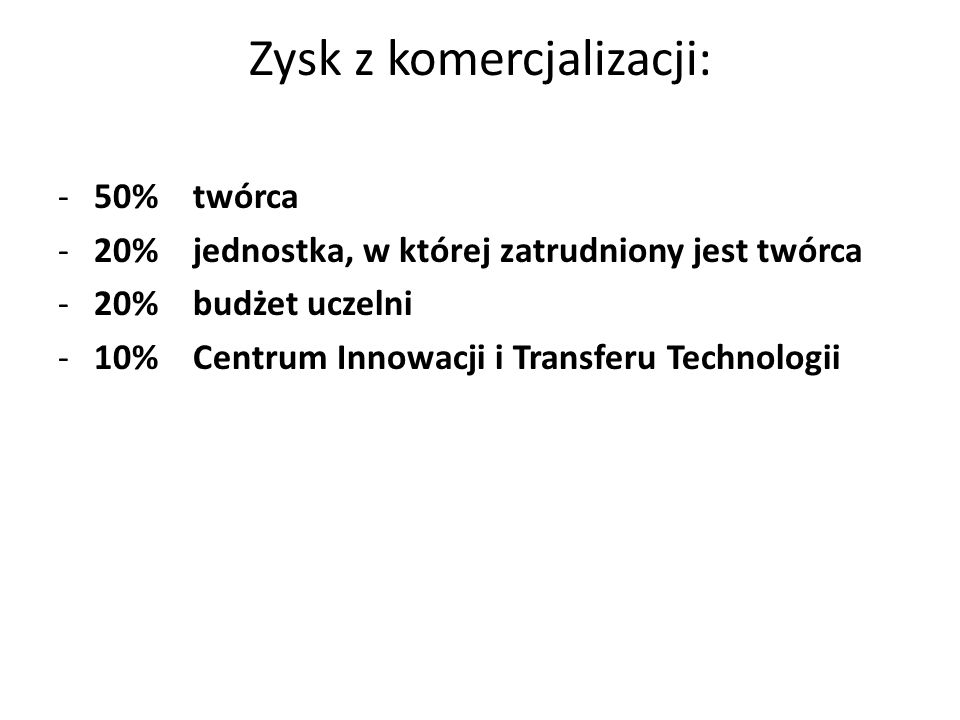 Zysk z komercjalizacji: -50% twórca -20% jednostka, w której zatrudniony jest twórca -20% budżet uczelni -10% Centrum Innowacji i Transferu Technologi