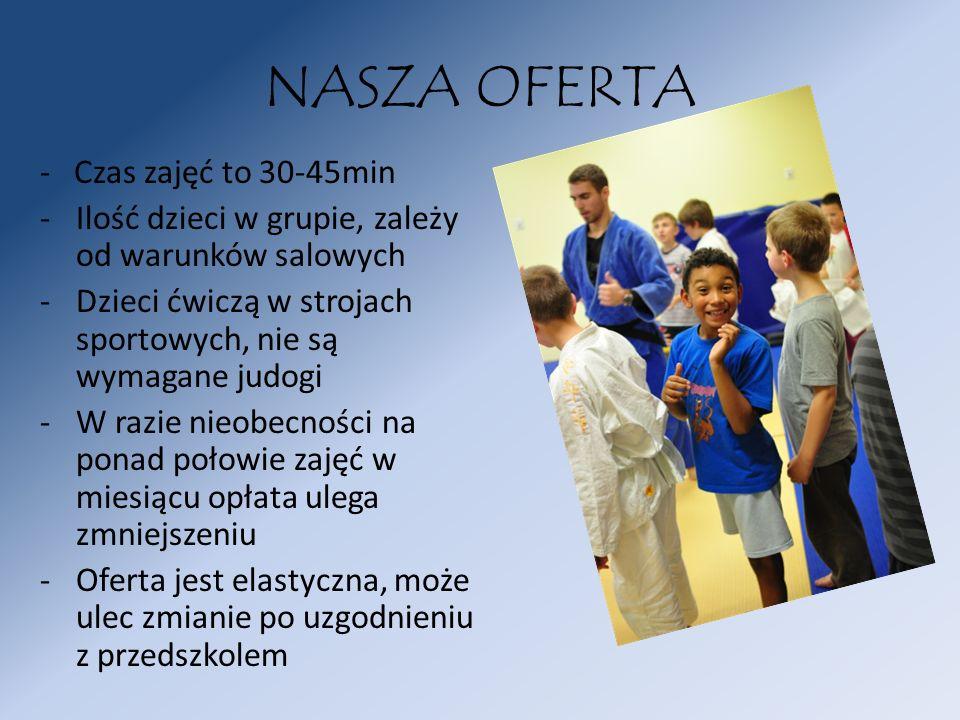 NASZA OFERTA - Czas zajęć to 30-45min -Ilość dzieci w grupie, zależy od warunków salowych -Dzieci ćwiczą w strojach sportowych, nie są wymagane judogi
