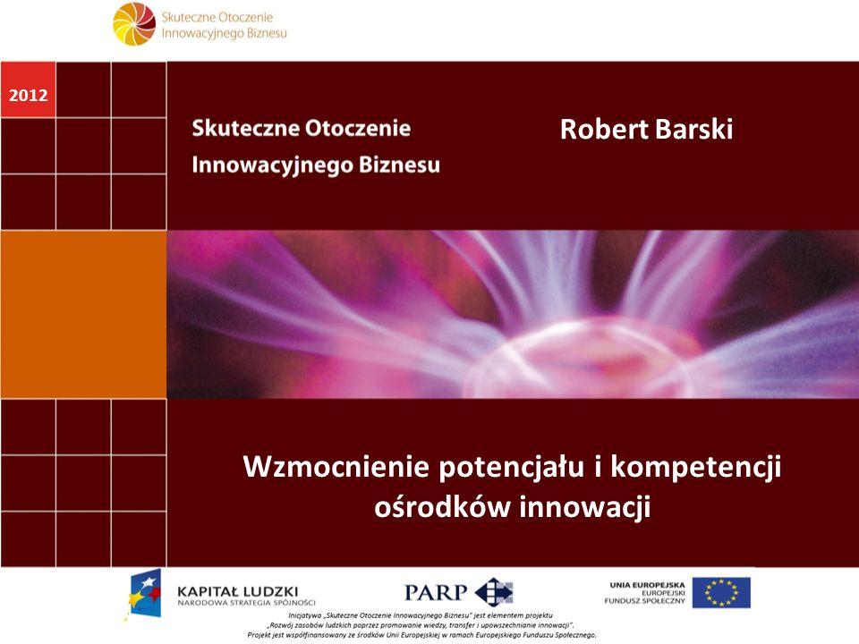 2012 Wzmocnienie potencjału i kompetencji ośrodków innowacji Robert Barski