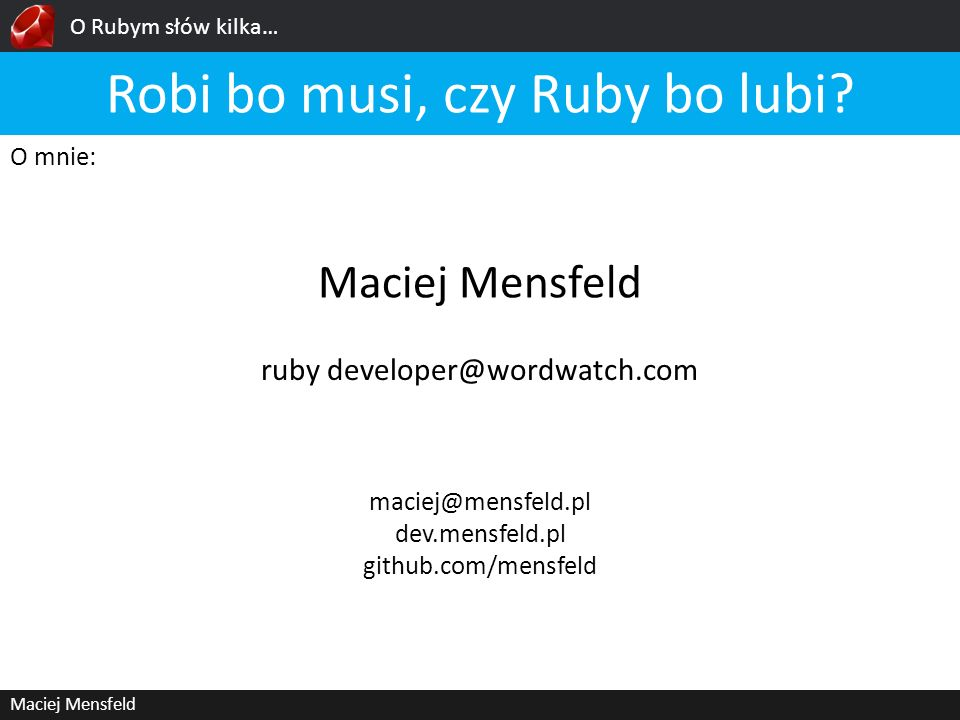 O Rubym słów kilka… Maciej Mensfeld6/23 Wygodna składnia && obiekty, obiekty, obiekty… 3.times { puts Ruby is cool} [Maciek, John, Anna].first #=> Maciek [Maciek, John, Anna].last #=> Anna attr_accessor :name Anna.class #=> String nil.class #=> NilClass 1.class #=> Integer {}.class #=> Hash [].class #=> Array self.class #=> Object (0..9).class #=> Range