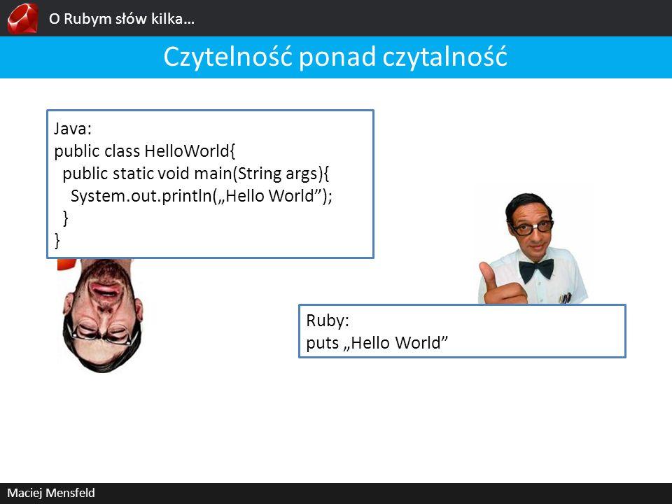 O Rubym słów kilka… Maciej Mensfeld Czytelność ponad czytalność Java: public class HelloWorld{ public static void main(String args){ System.out.printl