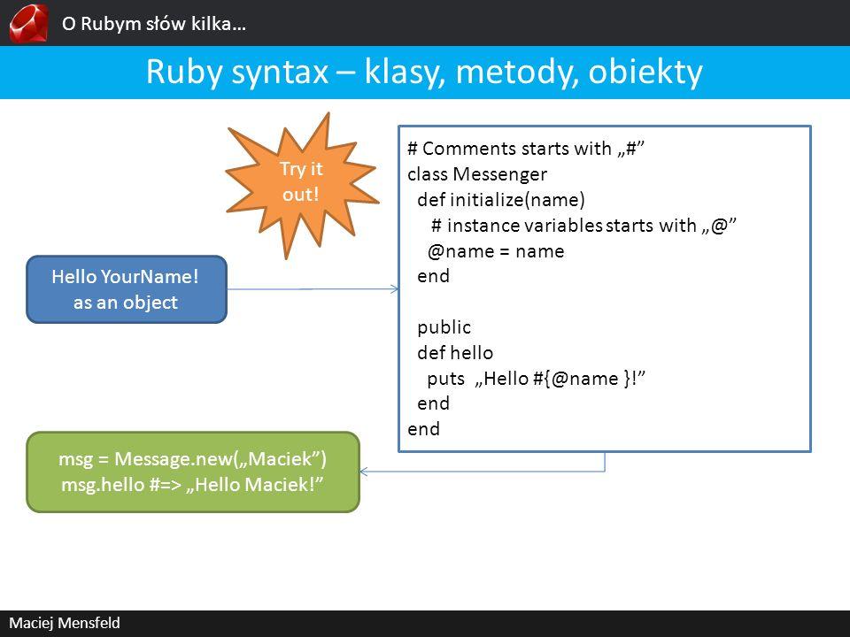 O Rubym słów kilka… Maciej Mensfeld Ruby syntax – klasy, metody, obiekty Hello YourName! as an object # Comments starts with # class Messenger def ini