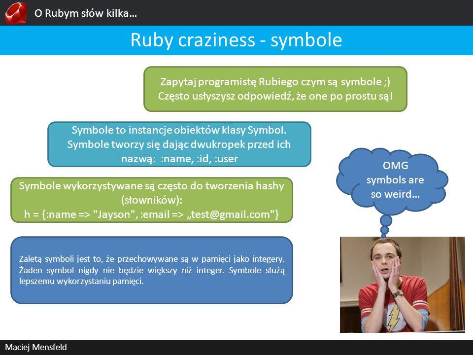 O Rubym słów kilka… Maciej Mensfeld Ruby craziness - symbole OMG symbols are so weird… Zapytaj programistę Rubiego czym są symbole ;) Często usłyszysz