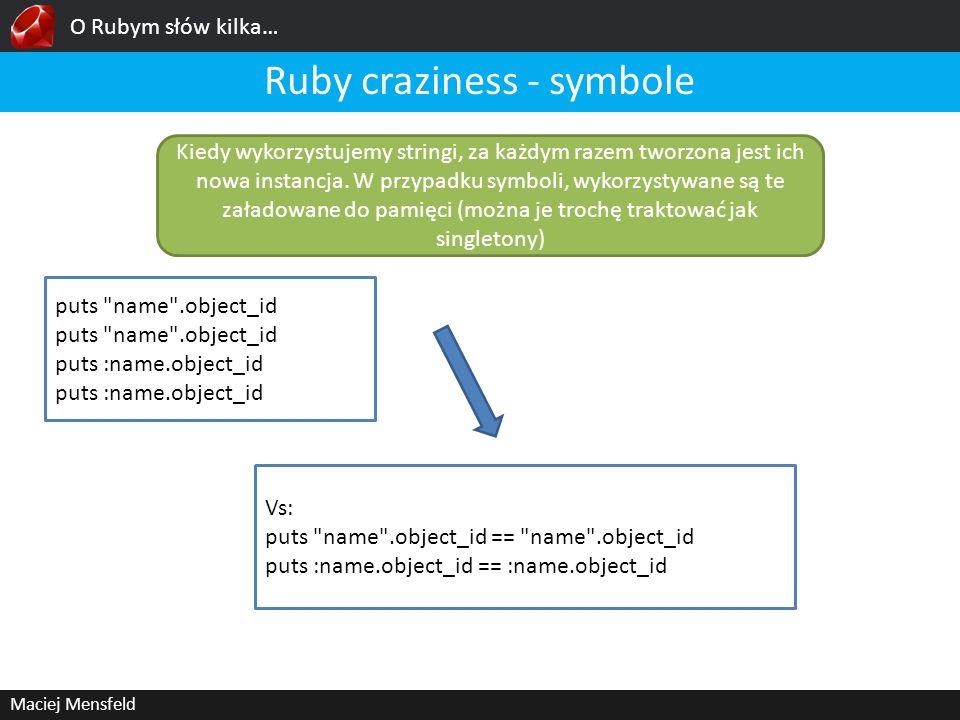 O Rubym słów kilka… Maciej Mensfeld Ruby craziness - symbole Kiedy wykorzystujemy stringi, za każdym razem tworzona jest ich nowa instancja. W przypad