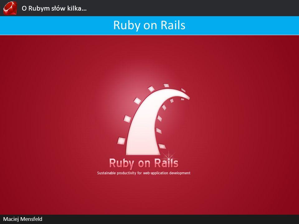 O Rubym słów kilka… Maciej Mensfeld Ruby on Rails