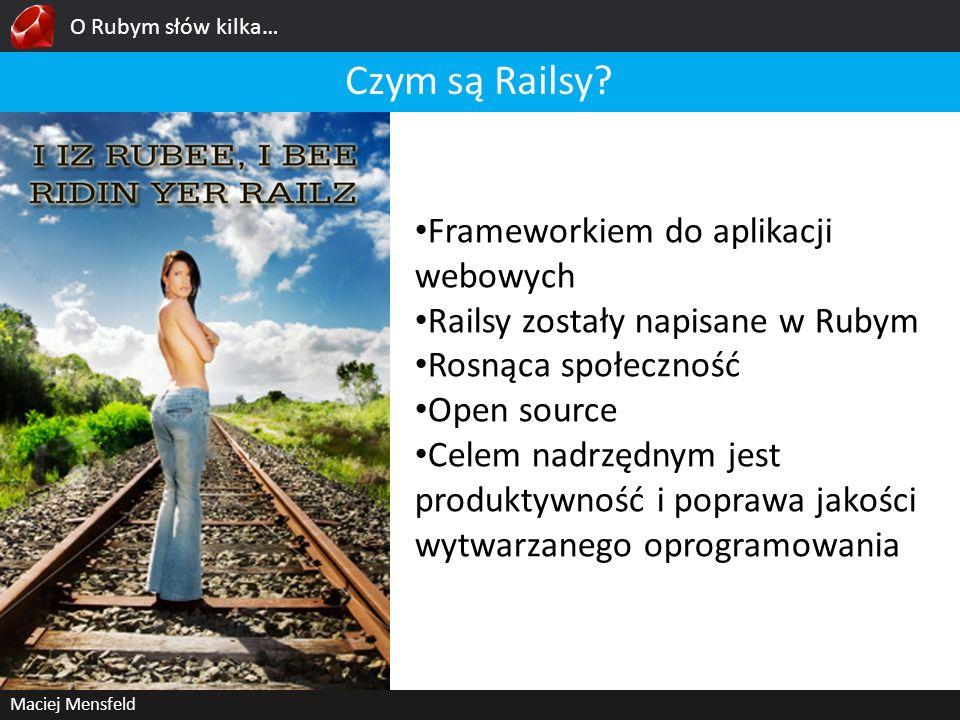 O Rubym słów kilka… Maciej Mensfeld Czym są Railsy? Frameworkiem do aplikacji webowych Railsy zostały napisane w Rubym Rosnąca społeczność Open source