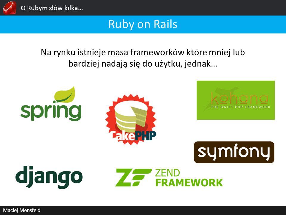 O Rubym słów kilka… Maciej Mensfeld Ruby on Rails Na rynku istnieje masa frameworków które mniej lub bardziej nadają się do użytku, jednak…