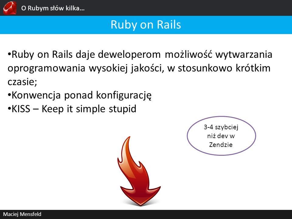 O Rubym słów kilka… Maciej Mensfeld Ruby on Rails Ruby on Rails daje deweloperom możliwość wytwarzania oprogramowania wysokiej jakości, w stosunkowo k