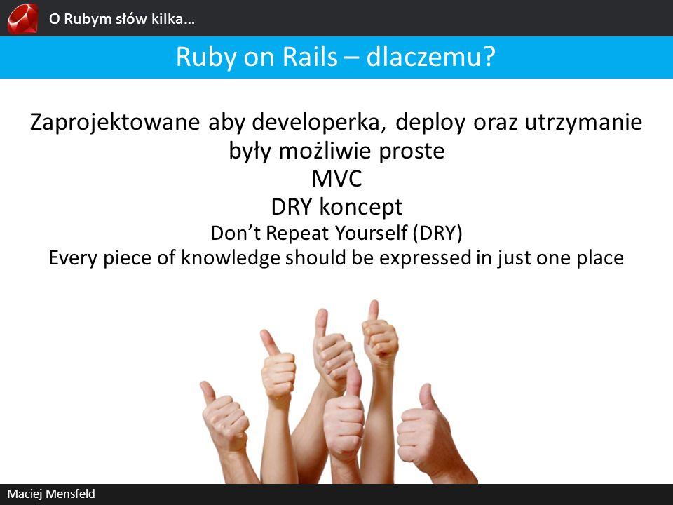 O Rubym słów kilka… Maciej Mensfeld Ruby on Rails – dlaczemu? Zaprojektowane aby developerka, deploy oraz utrzymanie były możliwie proste MVC DRY konc