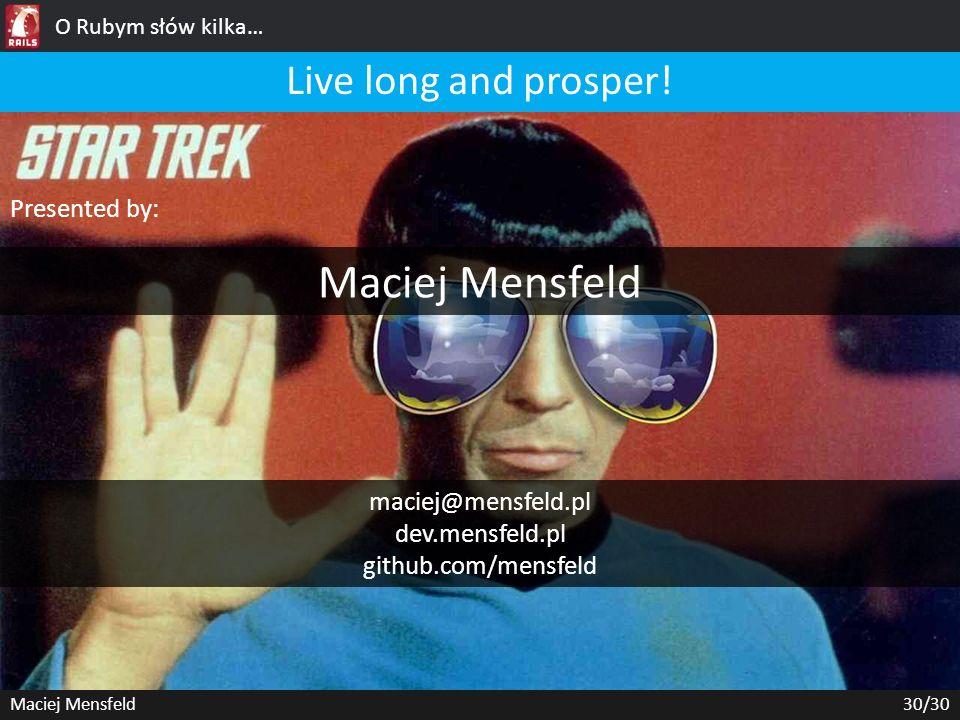 O Rubym słów kilka… Maciej Mensfeld30/30 Live long and prosper! Presented by: Maciej Mensfeld maciej@mensfeld.pl dev.mensfeld.pl github.com/mensfeld