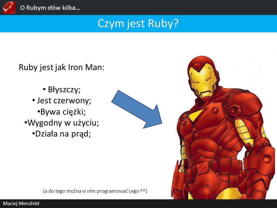 O Rubym słów kilka… Maciej Mensfeld Czym jest Ruby? Ruby jest jak Iron Man: Błyszczy; Jest czerwony; Bywa ciężki; Wygodny w użyciu; Działa na prąd; (a
