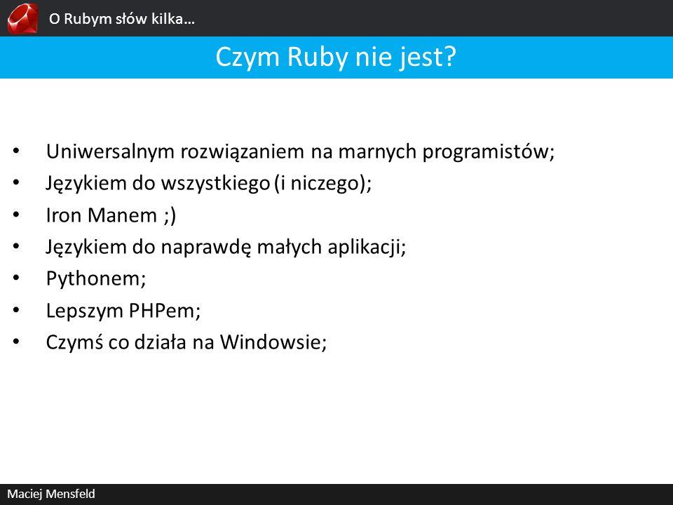 O Rubym słów kilka… Maciej Mensfeld Ruby on Rails Ruby on Rails daje deweloperom możliwość wytwarzania oprogramowania wysokiej jakości, w stosunkowo krótkim czasie; Konwencja ponad konfigurację KISS – Keep it simple stupid 3-4 szybciej niż dev w Zendzie
