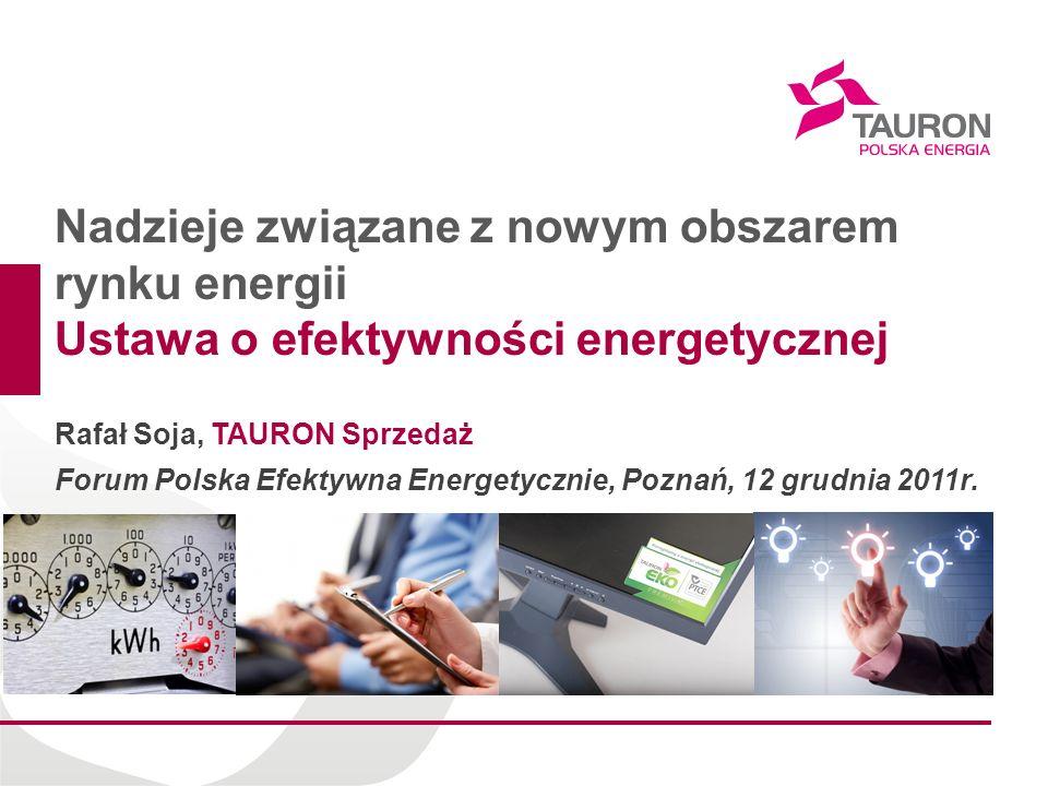 Nadzieje związane z nowym obszarem rynku energii Ustawa o efektywności energetycznej Rafał Soja, TAURON Sprzedaż Forum Polska Efektywna Energetycznie, Poznań, 12 grudnia 2011r.