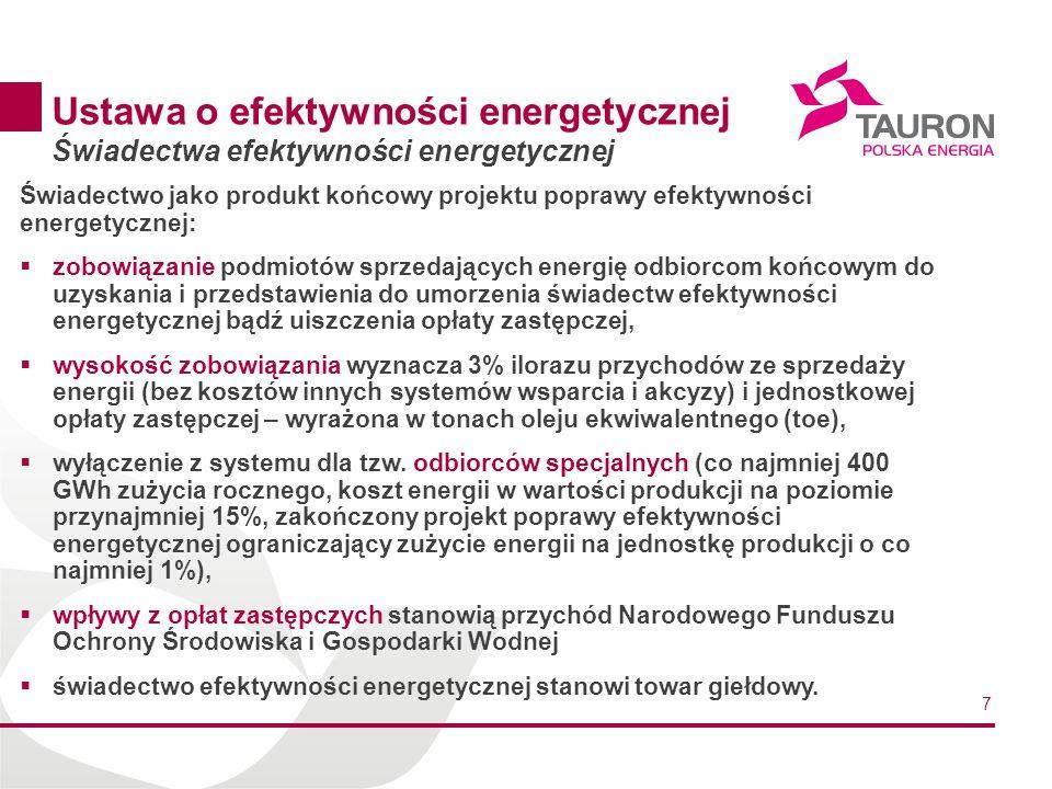 7 Ustawa o efektywności energetycznej Świadectwa efektywności energetycznej Świadectwo jako produkt końcowy projektu poprawy efektywności energetycznej: zobowiązanie podmiotów sprzedających energię odbiorcom końcowym do uzyskania i przedstawienia do umorzenia świadectw efektywności energetycznej bądź uiszczenia opłaty zastępczej, wysokość zobowiązania wyznacza 3% ilorazu przychodów ze sprzedaży energii (bez kosztów innych systemów wsparcia i akcyzy) i jednostkowej opłaty zastępczej – wyrażona w tonach oleju ekwiwalentnego (toe), wyłączenie z systemu dla tzw.