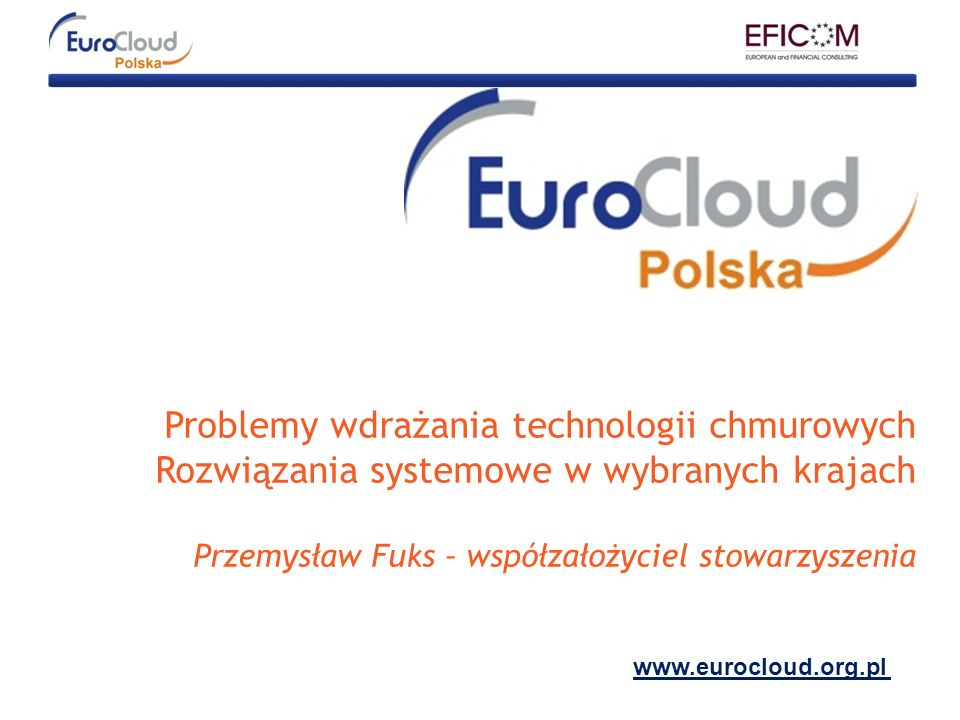Problemy wdrażania technologii chmurowych Rozwiązania systemowe w wybranych krajach Przemysław Fuks – współzałożyciel stowarzyszenia www.eurocloud.org