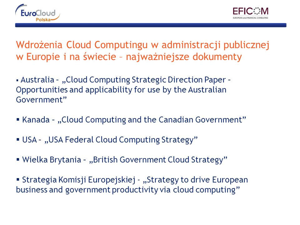 Wdrożenia Cloud Computingu w administracji publicznej w Europie i na świecie – najważniejsze dokumenty Australia – Cloud Computing Strategic Direction Paper – Opportunities and applicability for use by the Australian Government Kanada – Cloud Computing and the Canadian Government USA – USA Federal Cloud Computing Strategy Wielka Brytania – British Government Cloud Strategy Strategia Komisji Europejskiej - Strategy to drive European business and government productivity via cloud computing