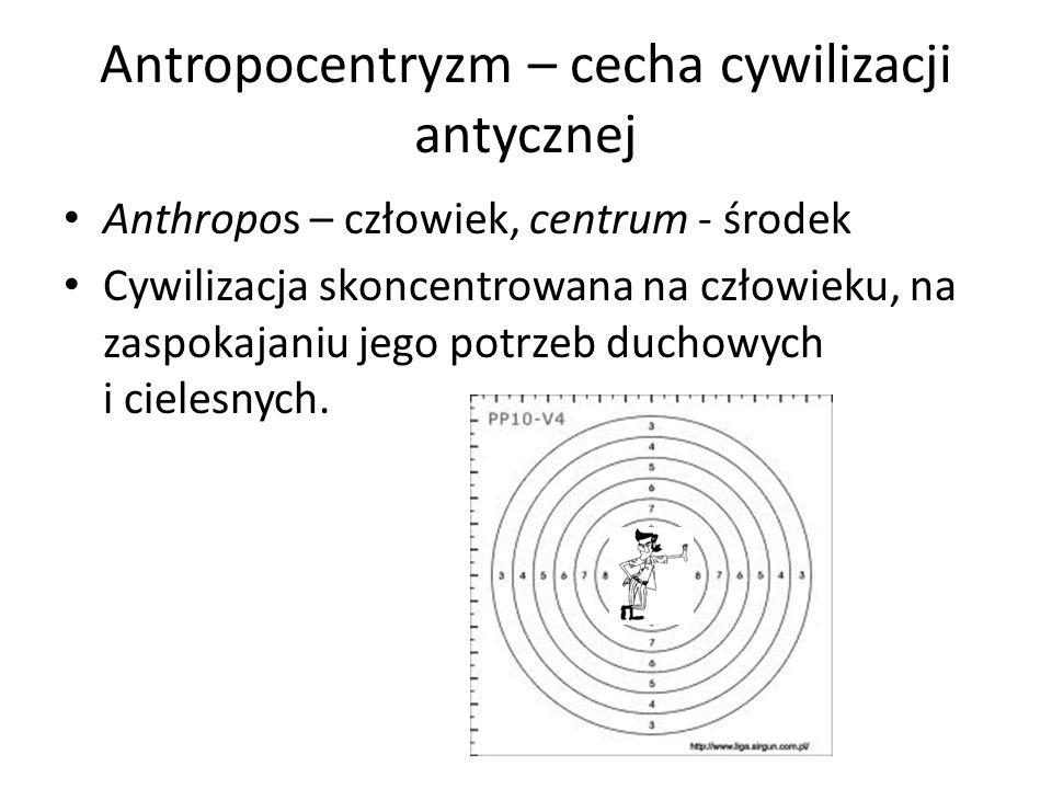 Antropocentryzm – cecha cywilizacji antycznej Anthropos – człowiek, centrum - środek Cywilizacja skoncentrowana na człowieku, na zaspokajaniu jego pot