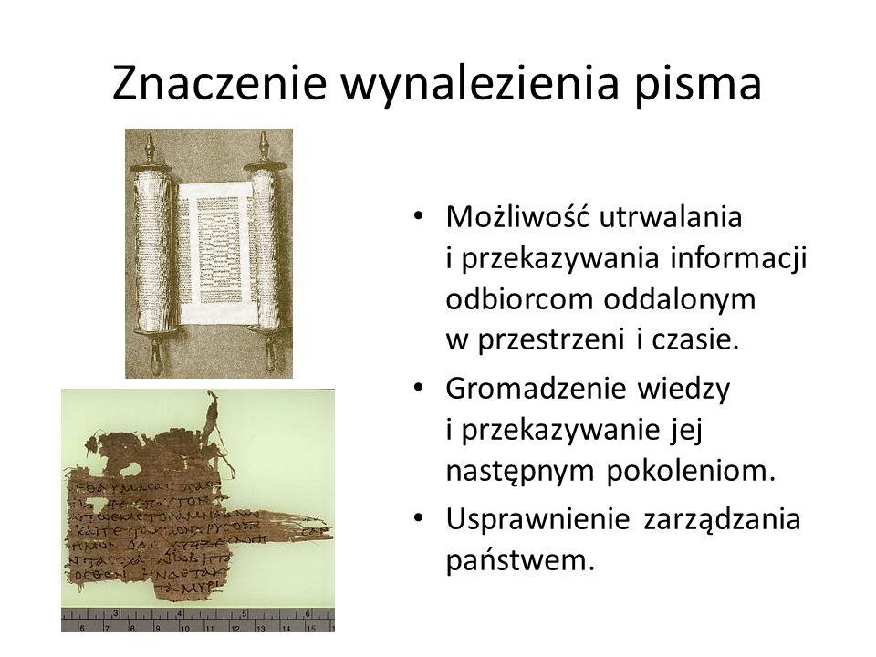 Znaczenie wynalezienia pisma Możliwość utrwalania i przekazywania informacji odbiorcom oddalonym w przestrzeni i czasie. Gromadzenie wiedzy i przekazy