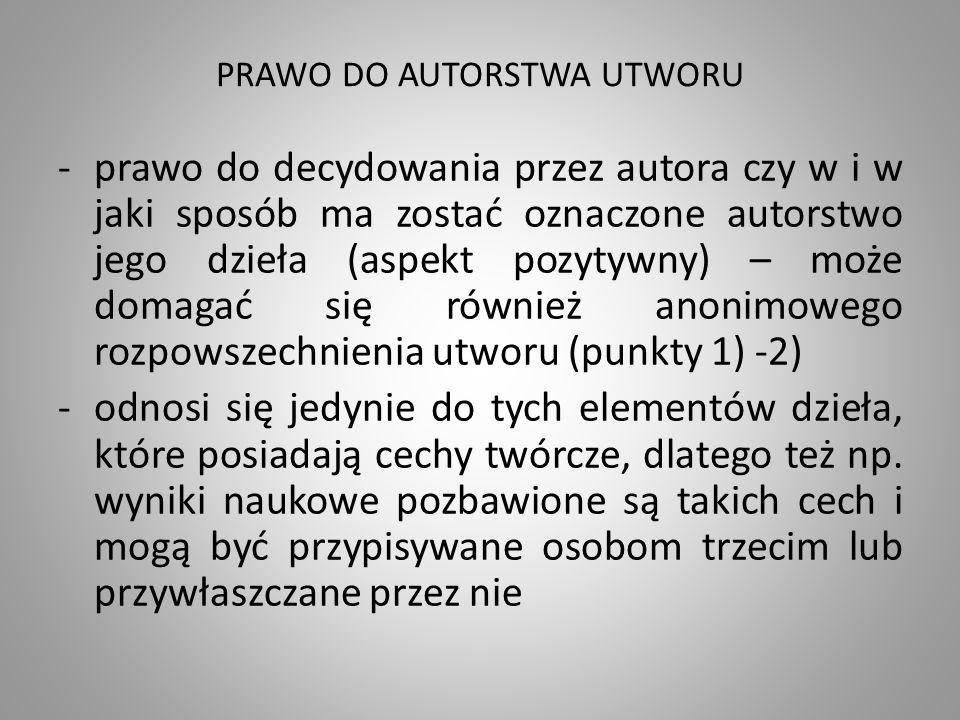 PRAWO DO AUTORSTWA UTWORU -prawo do decydowania przez autora czy w i w jaki sposób ma zostać oznaczone autorstwo jego dzieła (aspekt pozytywny) – może domagać się również anonimowego rozpowszechnienia utworu (punkty 1) -2) -odnosi się jedynie do tych elementów dzieła, które posiadają cechy twórcze, dlatego też np.