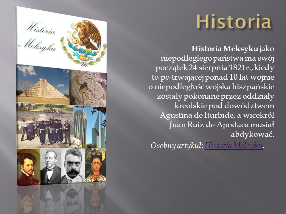 Historia Meksyku jako niepodległego państwa ma swój początek 24 sierpnia 1821r., kiedy to po trwającej ponad 10 lat wojnie o niepodległość wojska hisz