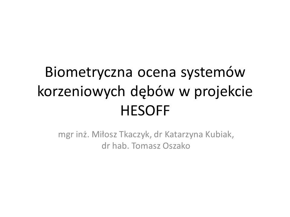 Biometryczna ocena systemów korzeniowych dębów w projekcie HESOFF mgr inż. Miłosz Tkaczyk, dr Katarzyna Kubiak, dr hab. Tomasz Oszako