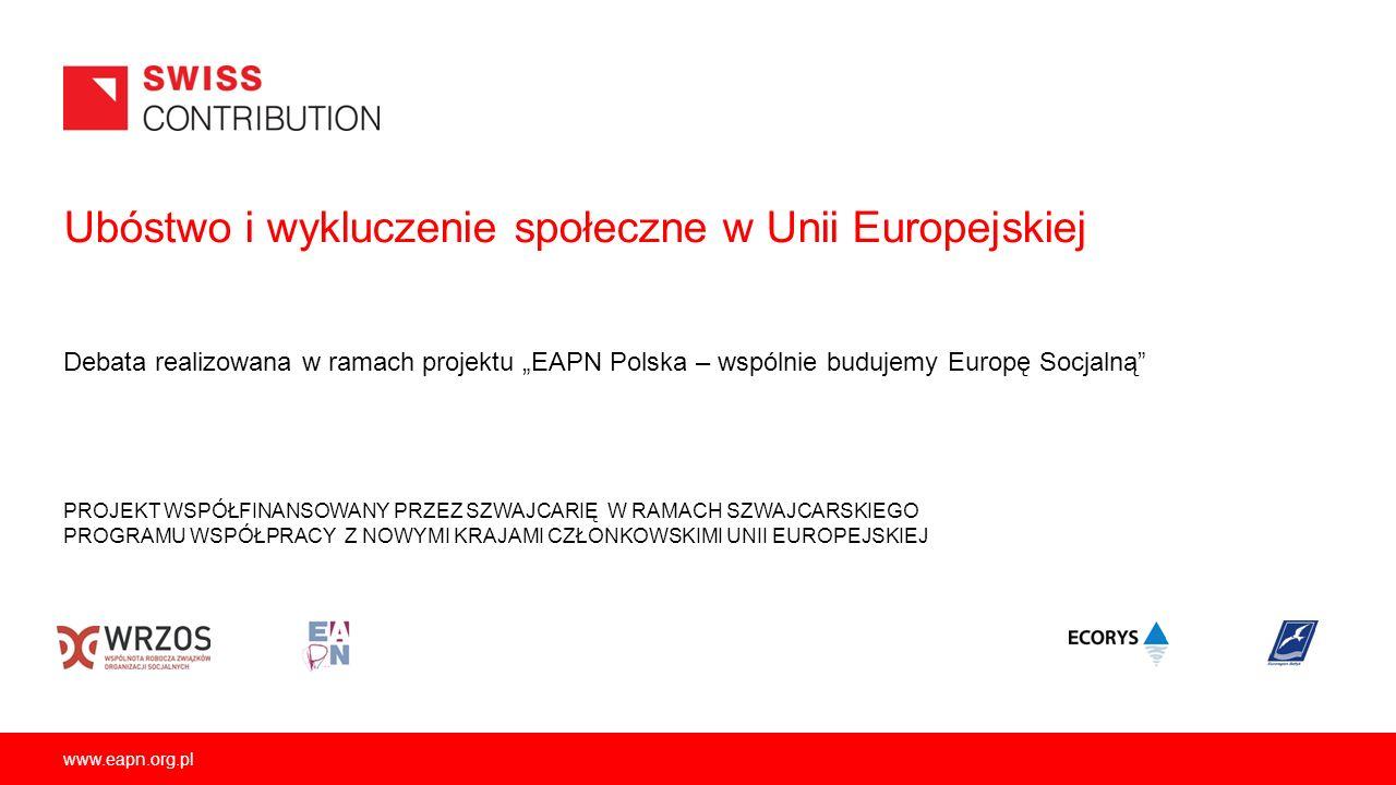 www.eapn.org.pl Ubóstwo i wykluczenie społeczne w Unii Europejskiej PROJEKT WSPÓŁFINANSOWANY PRZEZ SZWAJCARIĘ W RAMACH SZWAJCARSKIEGO PROGRAMU WSPÓŁPR