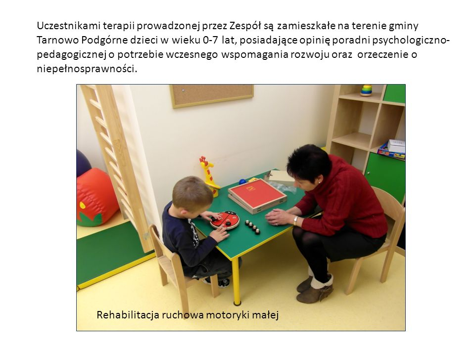 Uczestnikami terapii prowadzonej przez Zespół są zamieszkałe na terenie gminy Tarnowo Podgórne dzieci w wieku 0-7 lat, posiadające opinię poradni psyc