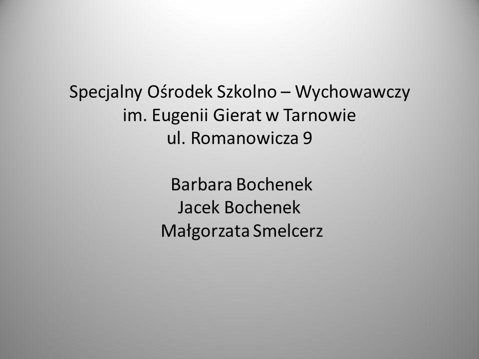 Specjalny Ośrodek Szkolno – Wychowawczy im. Eugenii Gierat w Tarnowie ul. Romanowicza 9 Barbara Bochenek Jacek Bochenek Małgorzata Smelcerz