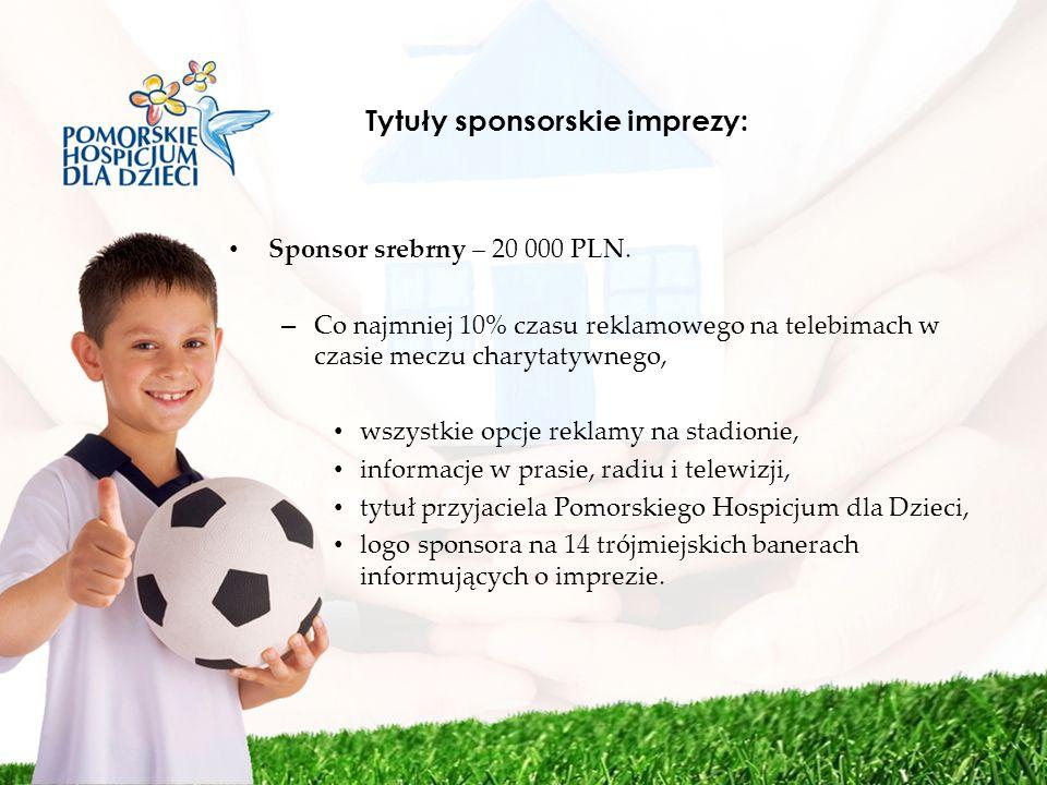 Tytuły sponsorskie imprezy: Sponsor srebrny – 20 000 PLN. – Co najmniej 10% czasu reklamowego na telebimach w czasie meczu charytatywnego, wszystkie o