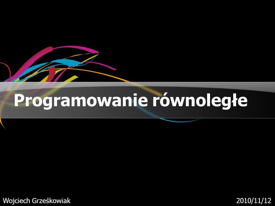 Programowanie równoległe Wojciech Grześkowiak2010/11/12