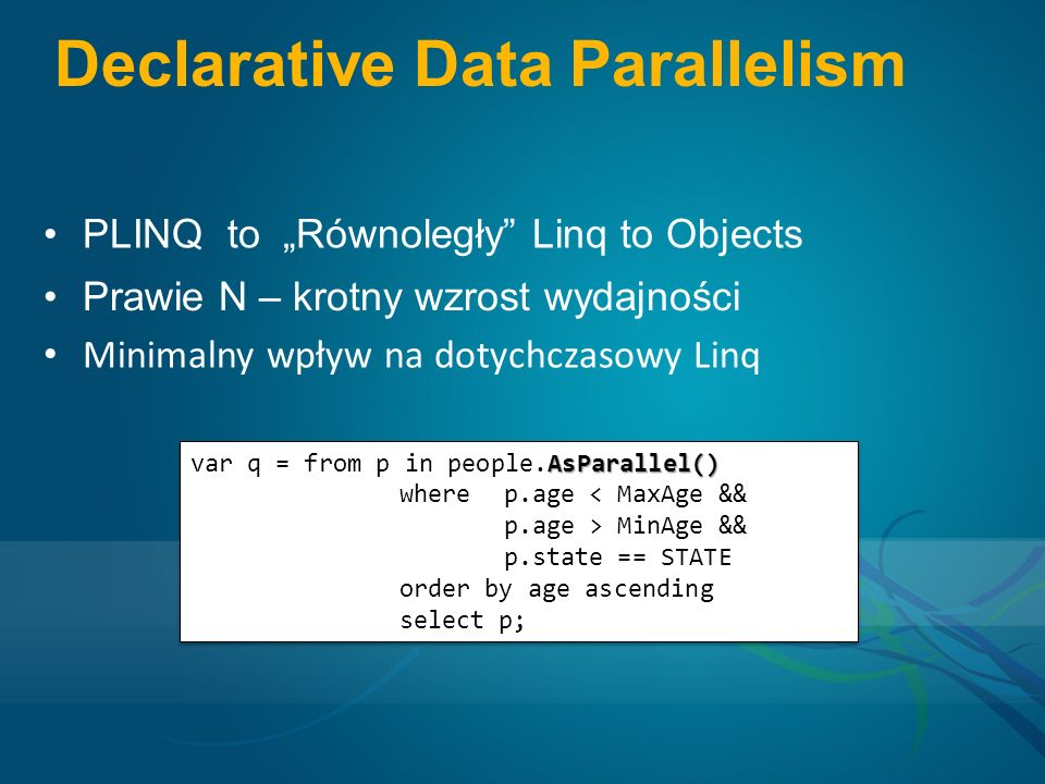 Declarative Data Parallelism PLINQ to Równoległy Linq to Objects Prawie N – krotny wzrost wydajności Minimalny wpływ na dotychczasowy Linq AsParallel() var q = from p in people.AsParallel() where p.age < MaxAge && p.age > MinAge && p.state == STATE order by age ascending select p; AsParallel() var q = from p in people.AsParallel() where p.age < MaxAge && p.age > MinAge && p.state == STATE order by age ascending select p;